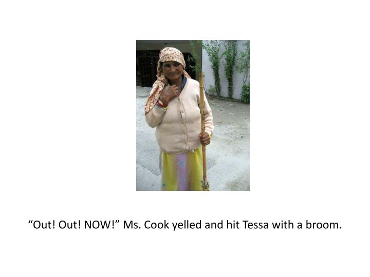 """Out! Out! NOW!"" Ms. Cook yelled and hit Tessa with a broom."