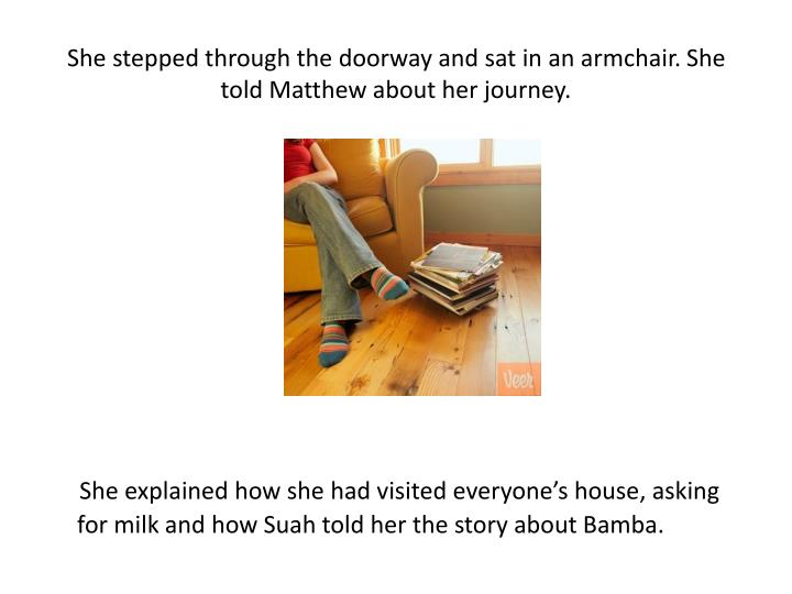 She stepped through the doorway and sat in an armchair. She told Matthew about her journey.