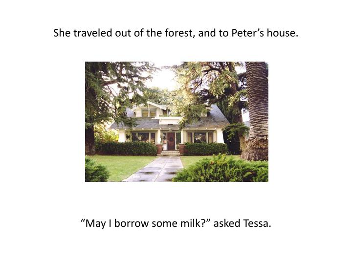 She traveled out of the forest, and to Peter's house.