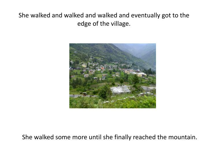 She walked and walked and walked and eventually got to the edge of the village.