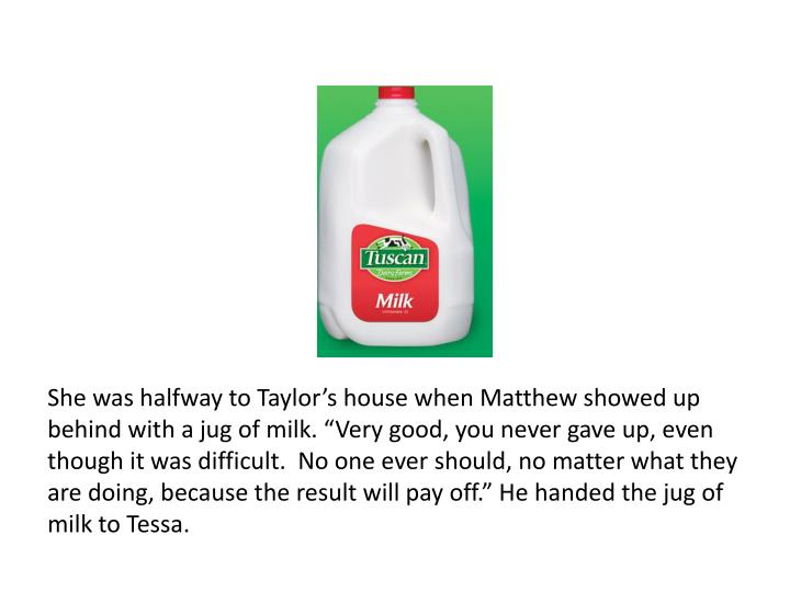 "She was halfway to Taylor's house when Matthew showed up behind with a jug of milk. ""Very good, you never gave up, even though it was difficult.  No one ever should, no matter what they are doing, because the result will pay off."" He handed the jug of milk to Tessa."