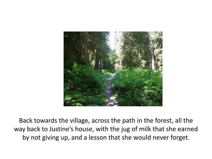 Back towards the village, across the path in the forest, all the way back to Justine's house, with the jug of milk that she earned by not giving up, and a lesson that she would never forget.