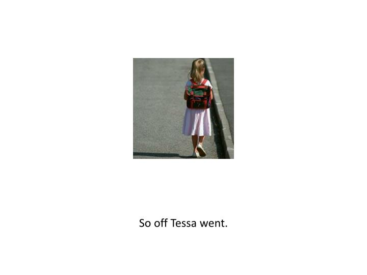 So off Tessa went.