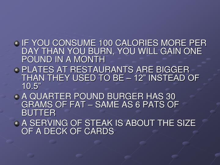 IF YOU CONSUME 100 CALORIES MORE PER DAY THAN YOU BURN, YOU WILL GAIN ONE POUND IN A MONTH