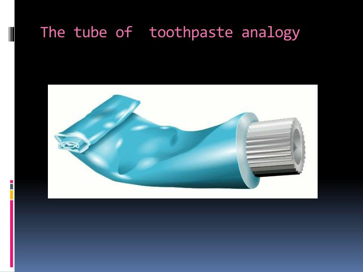 The tube of toothpaste analogy