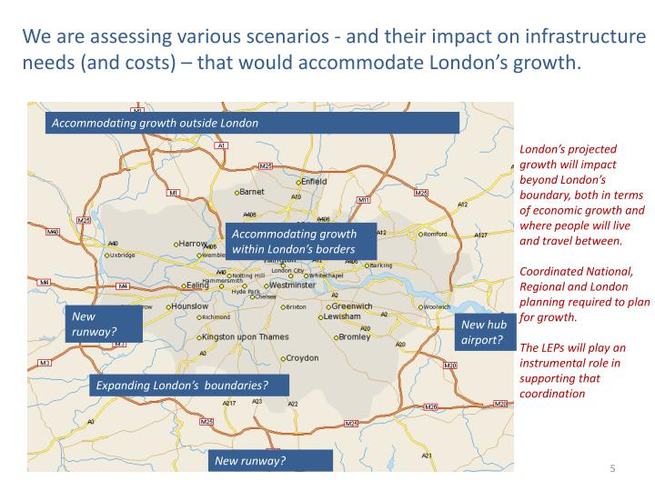 We are assessing various scenarios - and their impact on infrastructure needs (and costs) – that would accommodate London's growth