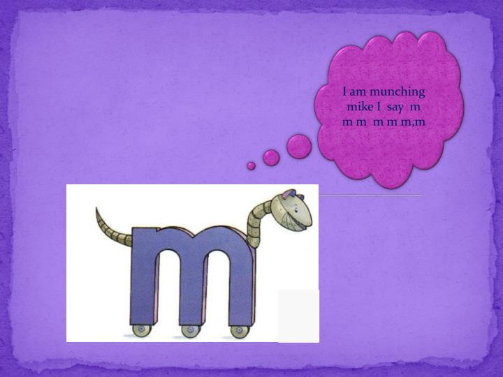 I am munching mike I  say  m