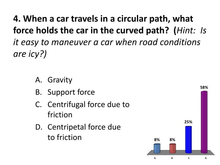 4. When a car travels in a circular path, what force holds the car in the curved path?  (