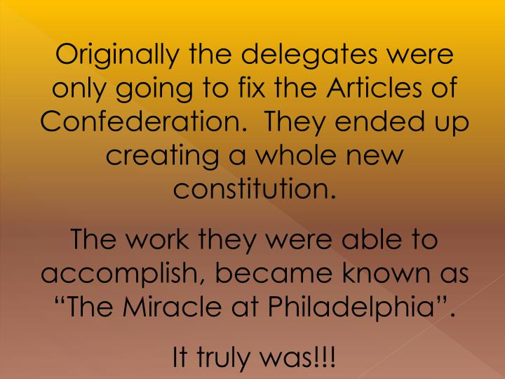 Originally the delegates were only going to fix the Articles of Confederation.  They ended up creating a whole new constitution.