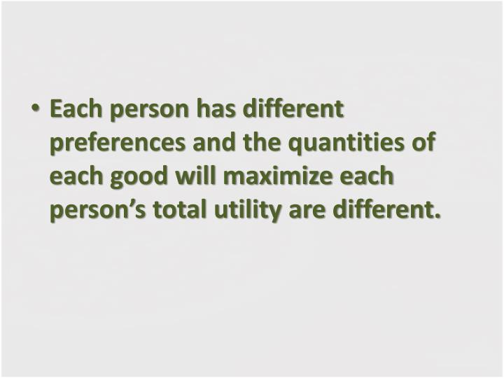 Each person has different preferences and the quantities of each good will maximize each person's total utility are different.