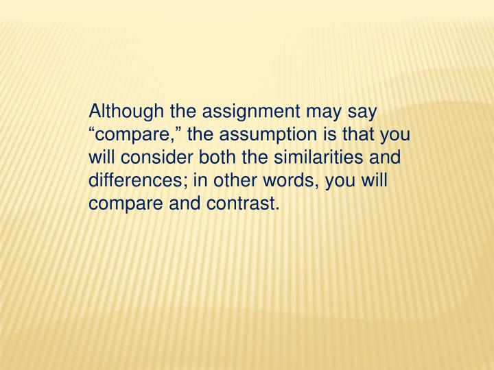 """Although the assignment may say """"compare,"""" the assumption is that you will consider both the similarities and differences; in other words, you will compare and contrast."""