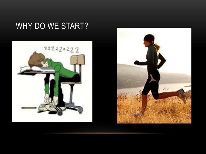 Why do we start?