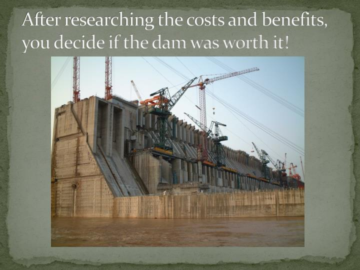 After researching the costs and benefits, you decide if the dam was worth it!