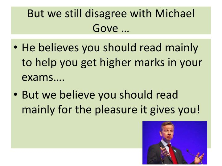 But we still disagree with Michael Gove …