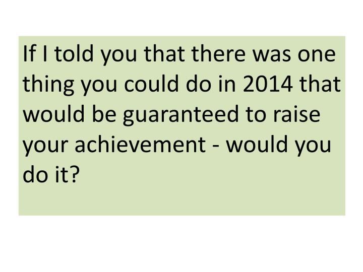 If I told you that there was one thing you could do in 2014 that would be guaranteed to raise your achievement - would you do it?