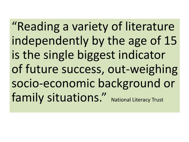 """""""Reading a variety of literature independently by the age of 15 is the single biggest indicator of future success, out-weighing socio-economic background or family situations."""""""