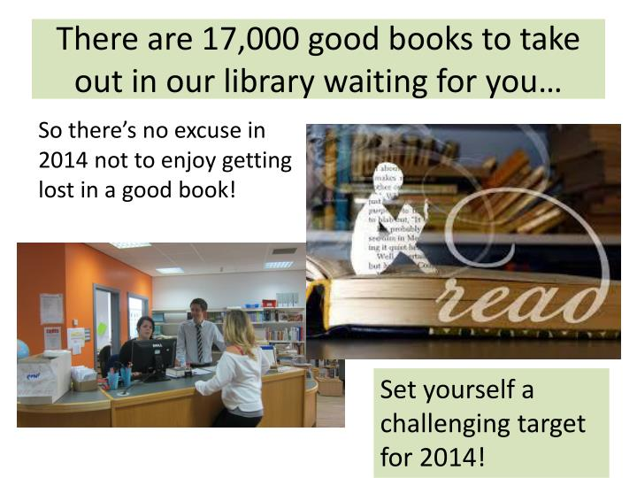 There are 17,000 good books to take out in our library waiting for you…