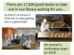 there are 17 000 good books to take out in our library waiting for you