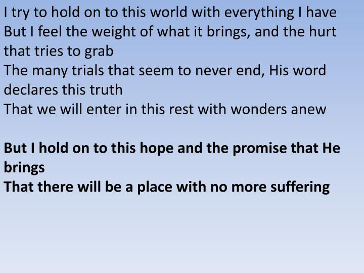 I try to hold on to this world with everything I have