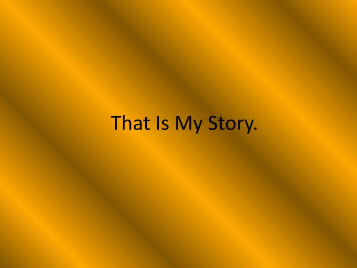 That Is My Story.