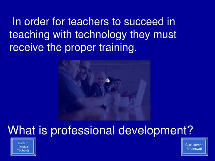 In order for teachers to succeed in teaching with technology they must receive the proper training.
