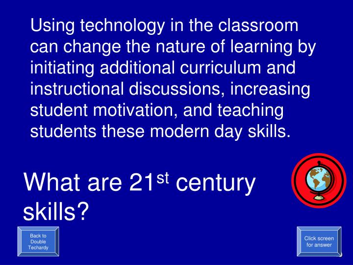 Using technology in the classroom  can change the nature of learning by initiating additional curriculum and instructional discussions, increasing student motivation, and teaching students these modern day skills.