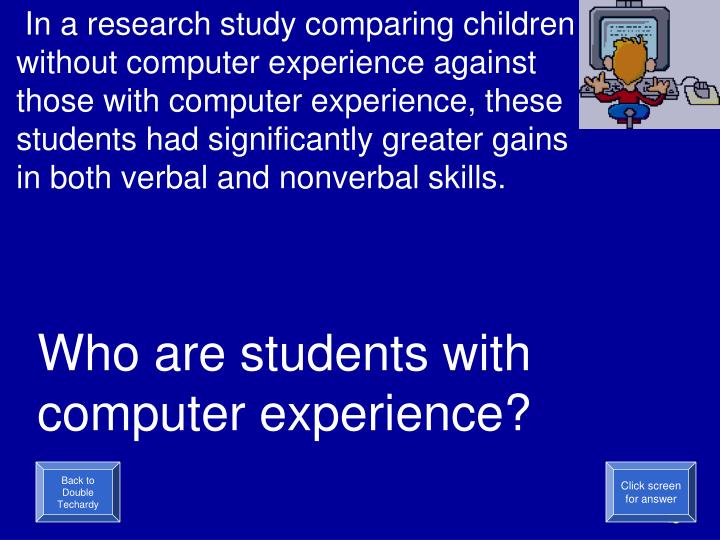 In a research study comparing children without computer experience against those with computer experience, these students had significantly greater gains in both verbal and nonverbal skills.