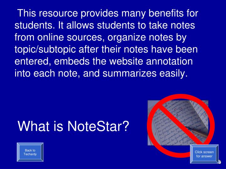 This resource provides many benefits for students. It allows students to take notes from online sources, organize notes by topic/subtopic after their notes have been entered, embeds the website annotation into each note, and summarizes easily.