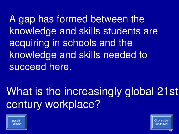 A gap has formed between the knowledge and skills students are acquiring in schools and the knowledge and skills needed to succeed here.