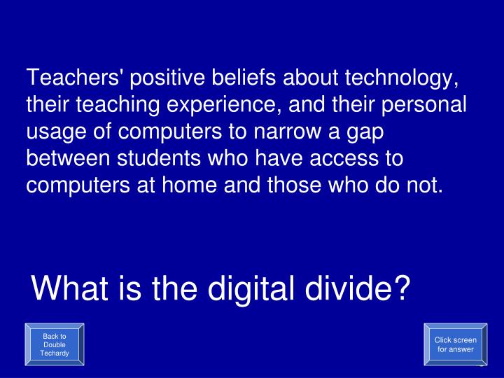 Teachers' positive beliefs about technology, their teaching experience, and their personal usage of computers to narrow a gap between students who have access to computers at home and those who do not.