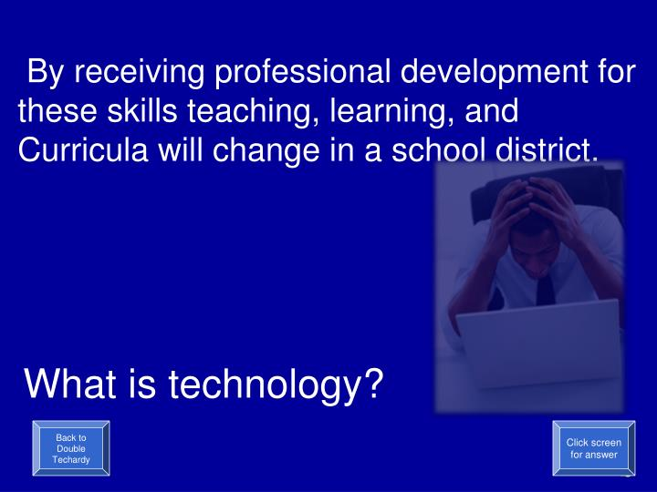 By receiving professional development for these skills teaching, learning, and Curricula will change in a school district.