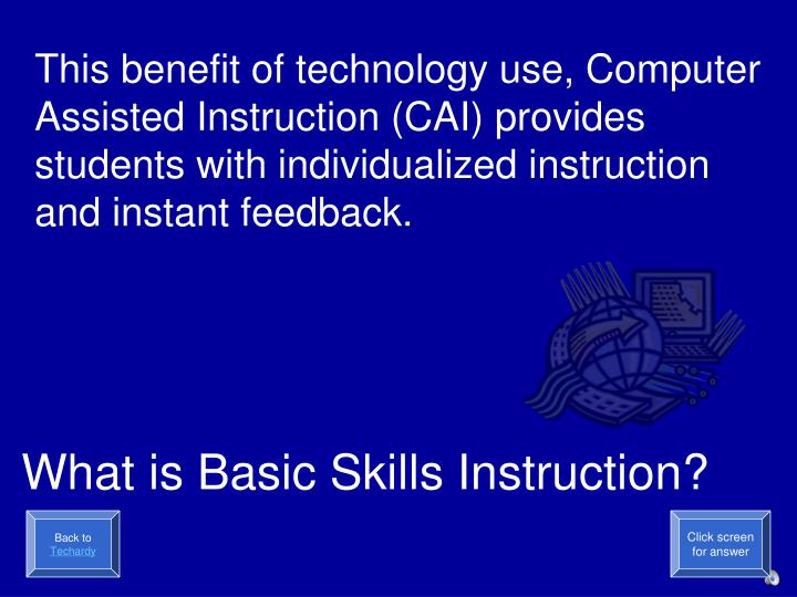 This benefit of technology use, Computer Assisted Instruction (CAI) provides students with individualized instruction and instant feedback.