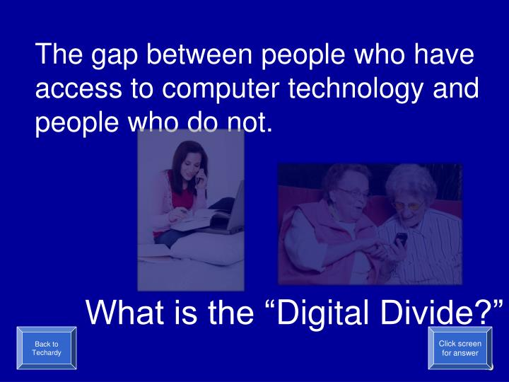 The gap between people who have access to computer technology and people who do not.