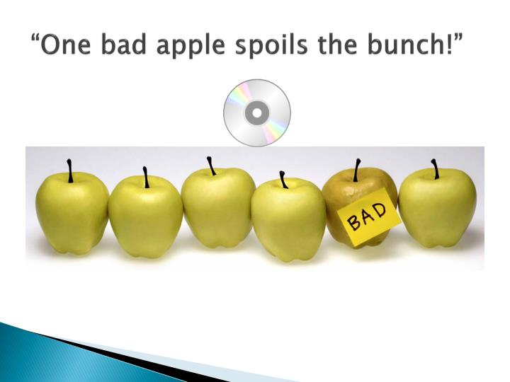 """One bad apple spoils the bunch!"""