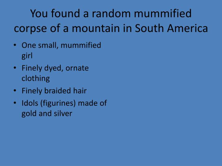 You found a random mummified corpse of a mountain in South America
