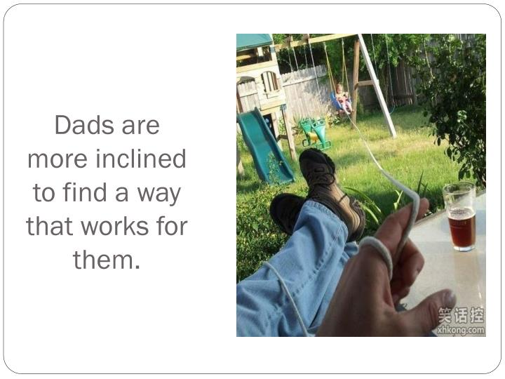 Dads are more inclined to find a way that works for them.