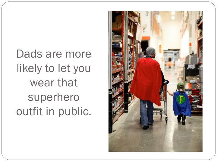 Dads are more likely to let you wear that superhero outfit in public.
