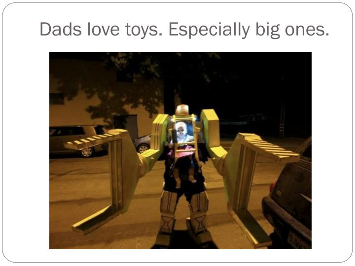 Dads love toys. Especially big ones.