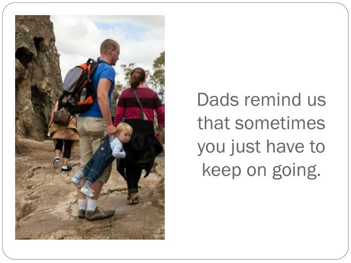 Dads remind us that sometimes you just have to keep on going.