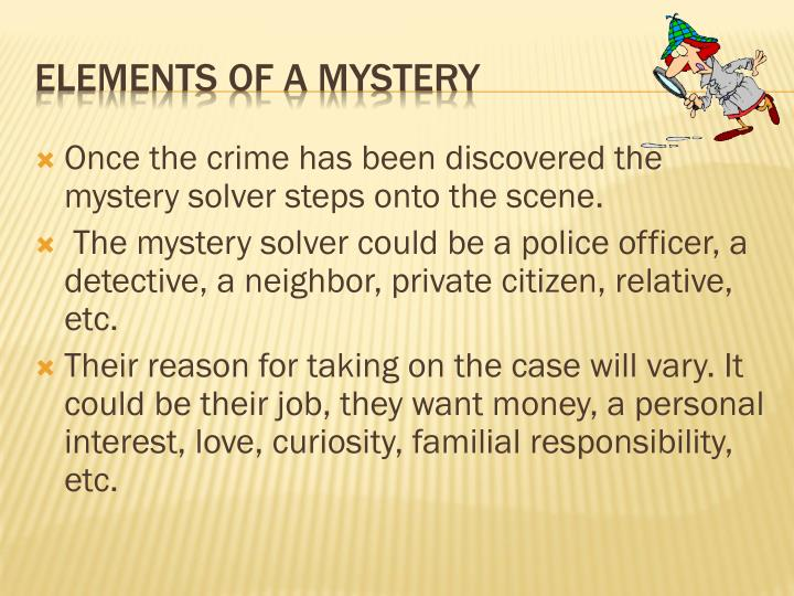 Once the crime has been discovered the mystery solver steps onto the scene.