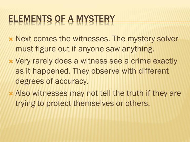 Next comes the witnesses. The mystery solver must figure out if anyone saw anything.
