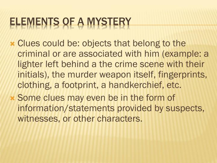 Clues could be: objects that belong to the criminal or are associated with him (example: a lighter left behind a the crime scene with their initials), the murder weapon itself, fingerprints, clothing, a footprint, a handkerchief, etc.