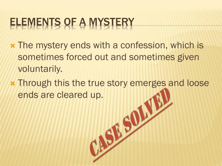 The mystery ends with a confession, which is sometimes forced out and sometimes given voluntarily.