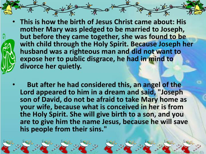 This is how the birth of Jesus Christ came about: His mother Mary was pledged to be married to Joseph, but before they came together, she was found to be with child through the Holy Spirit. Because Joseph her husband was a righteous man and did not want to expose her to public disgrace, he had in mind to divorce her quietly.