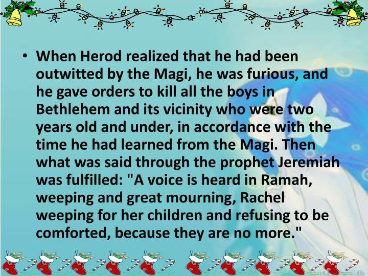 """When Herod realized that he had been outwitted by the Magi, he was furious, and he gave orders to kill all the boys in Bethlehem and its vicinity who were two years old and under, in accordance with the time he had learned from the Magi. Then what was said through the prophet Jeremiah was fulfilled: """"A voice is heard in Ramah, weeping and great mourning, Rachel weeping for her children and refusing to be comforted, because they are no more."""""""
