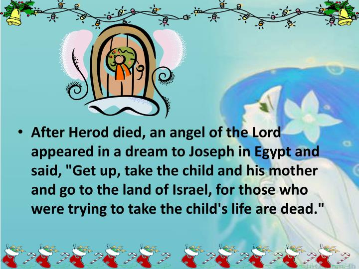 """After Herod died, an angel of the Lord appeared in a dream to Joseph in Egypt and said, """"Get up, take the child and his mother and go to the land of Israel, for those who were trying to take the child's life are dead."""""""