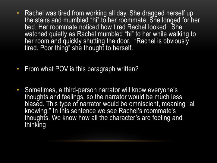 """Rachel was tired from working all day. She dragged herself up the stairs and mumbled """"hi"""" to her roommate. She longed for her bed. Her roommate noticed how tired Rachel looked.  She watched quietly as Rachel mumbled """"hi"""" to her while walking to her room and quickly shutting the door.  """"Rachel is obviously tired. Poor thing"""" she thought to herself."""