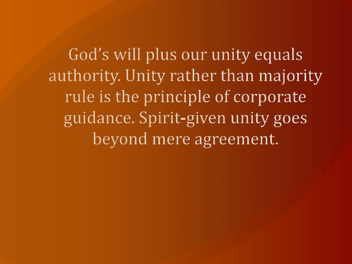 God's will plus our unity equals authority. Unity rather than majority rule is the principle of corporate guidance. Spirit-given unity goes beyond mere agreement.