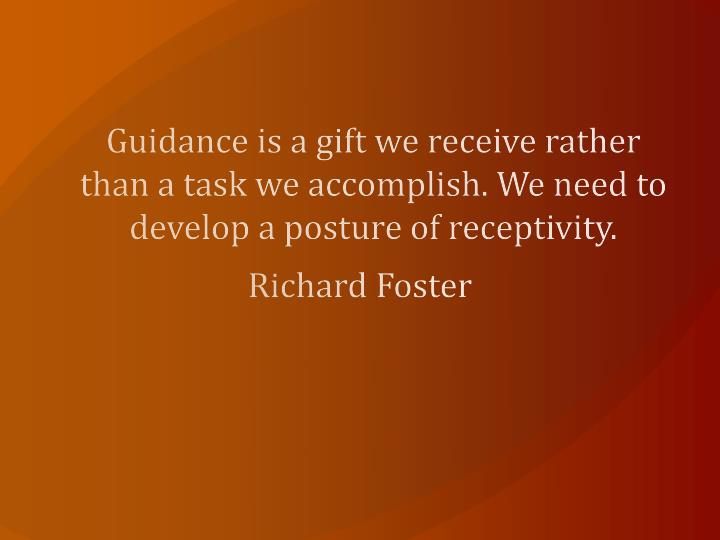 Guidance is a gift we receive rather than a task we accomplish. We need to develop a posture of receptivity.