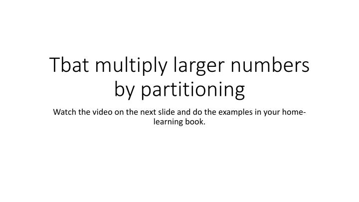 Tbat multiply larger numbers by partitioning